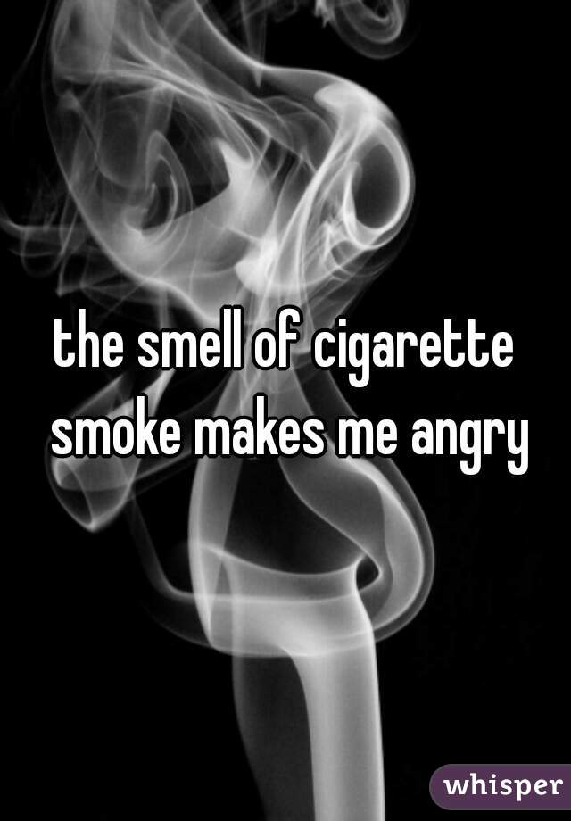 the smell of cigarette smoke makes me angry