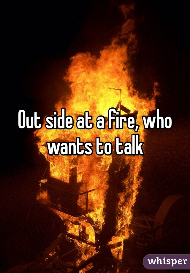 Out side at a fire, who wants to talk