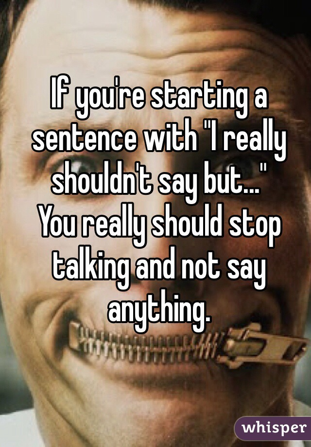 """If you're starting a sentence with """"I really shouldn't say but...""""  You really should stop talking and not say anything."""