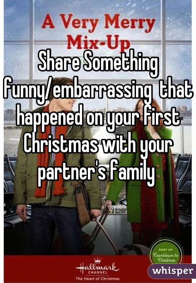Share Something funny/embarrassing  that happened on your first Christmas with your partner's family