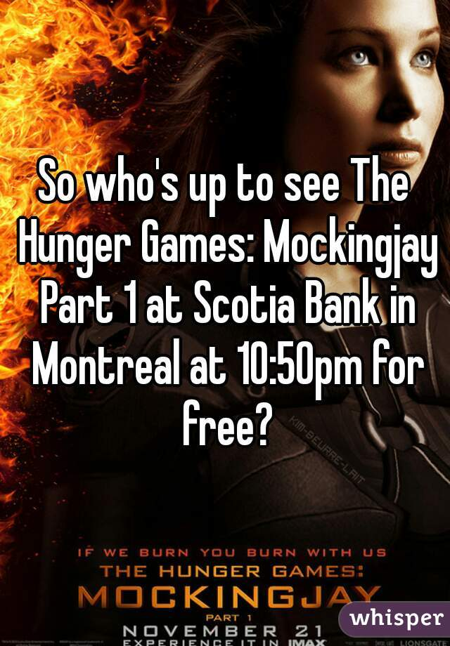 So who's up to see The Hunger Games: Mockingjay Part 1 at Scotia Bank in Montreal at 10:50pm for free?