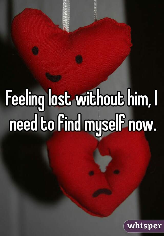 Feeling lost without him, I need to find myself now.