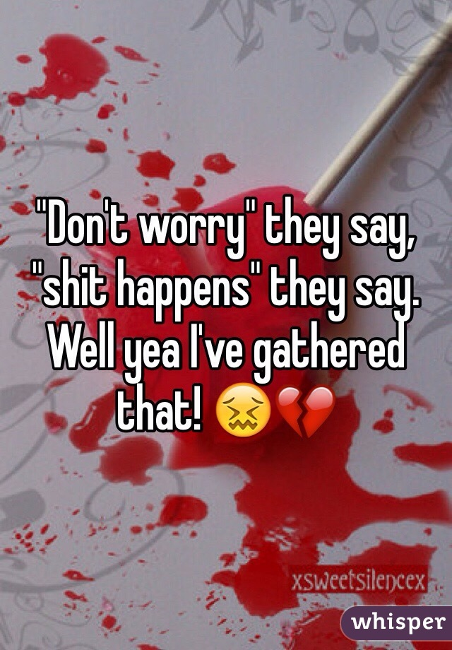 """""""Don't worry"""" they say, """"shit happens"""" they say. Well yea I've gathered that! 😖💔"""