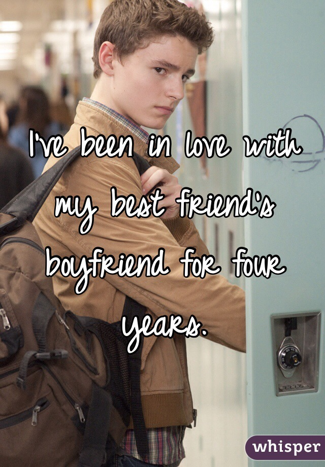 I've been in love with my best friend's boyfriend for four years.