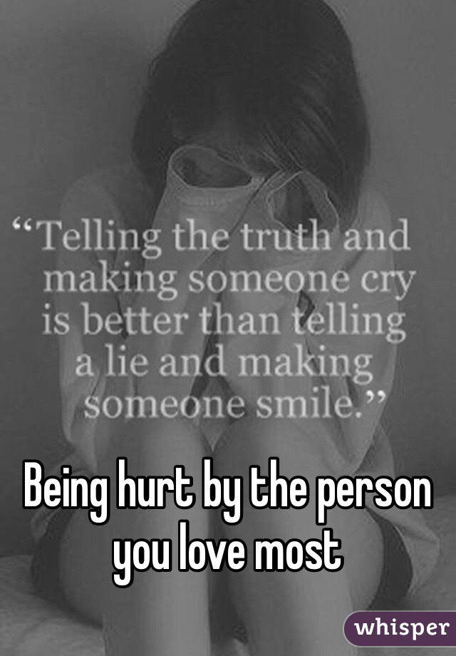 Being hurt by the person you love most