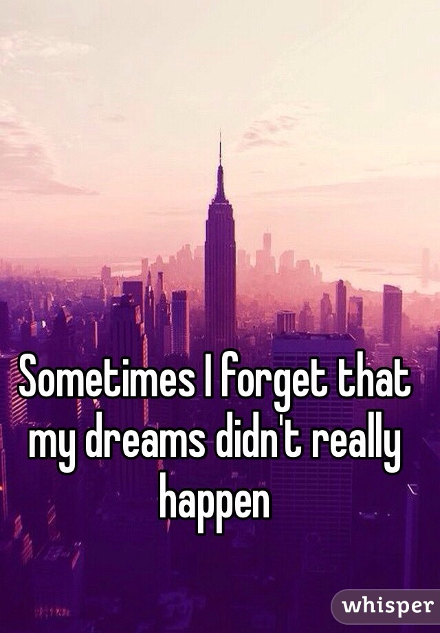Sometimes I forget that my dreams didn't really happen