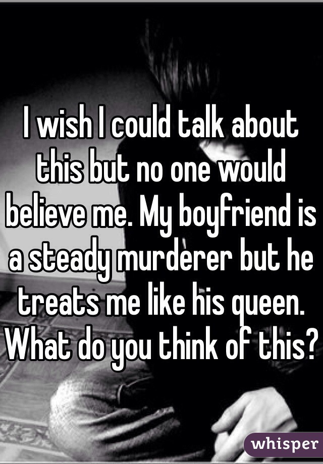 I wish I could talk about this but no one would believe me. My boyfriend is a steady murderer but he treats me like his queen. What do you think of this?