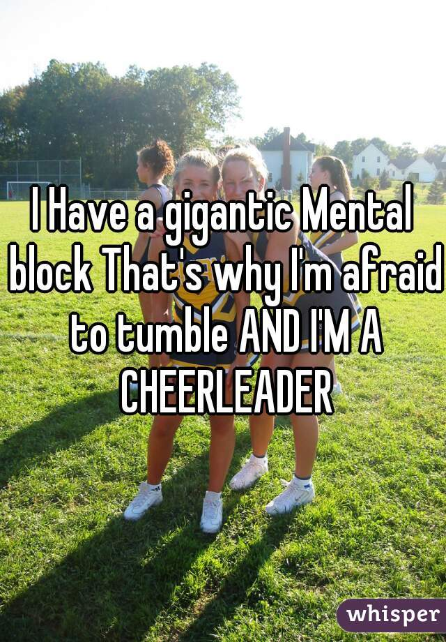 I Have a gigantic Mental block That's why I'm afraid to tumble AND I'M A CHEERLEADER