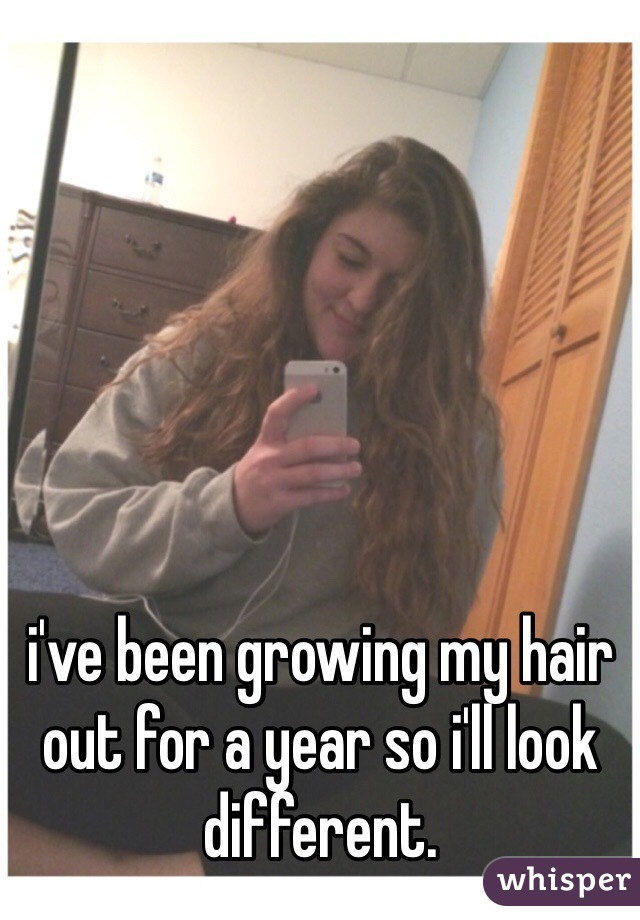 i've been growing my hair out for a year so i'll look different.