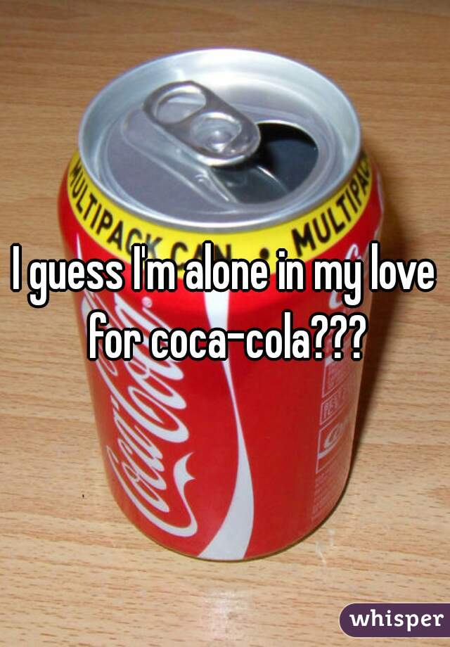 I guess I'm alone in my love for coca-cola???