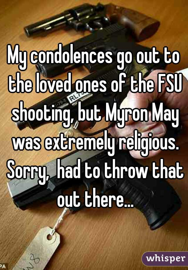My condolences go out to the loved ones of the FSU shooting, but Myron May was extremely religious. Sorry,  had to throw that out there...