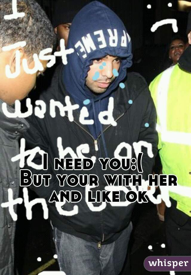 I need you:(   But your with her and like ok