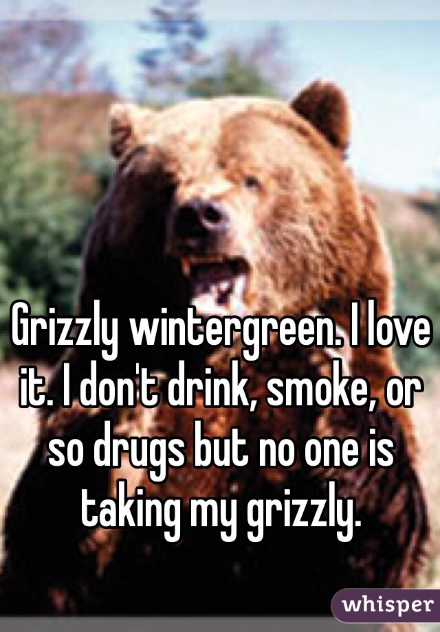 Grizzly wintergreen. I love it. I don't drink, smoke, or so drugs but no one is taking my grizzly.