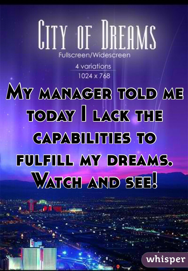 My manager told me today I lack the capabilities to fulfill my dreams. Watch and see!