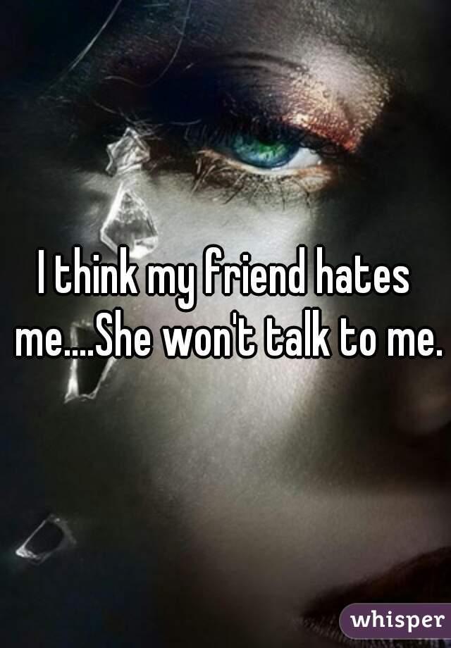 I think my friend hates me....She won't talk to me.
