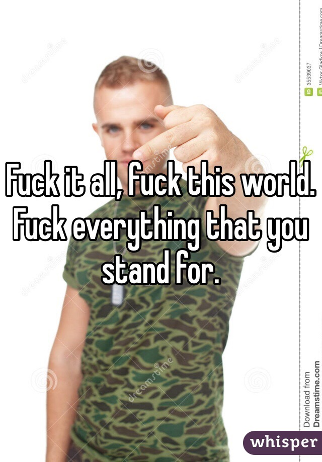 Fuck it all, fuck this world. Fuck everything that you stand for.