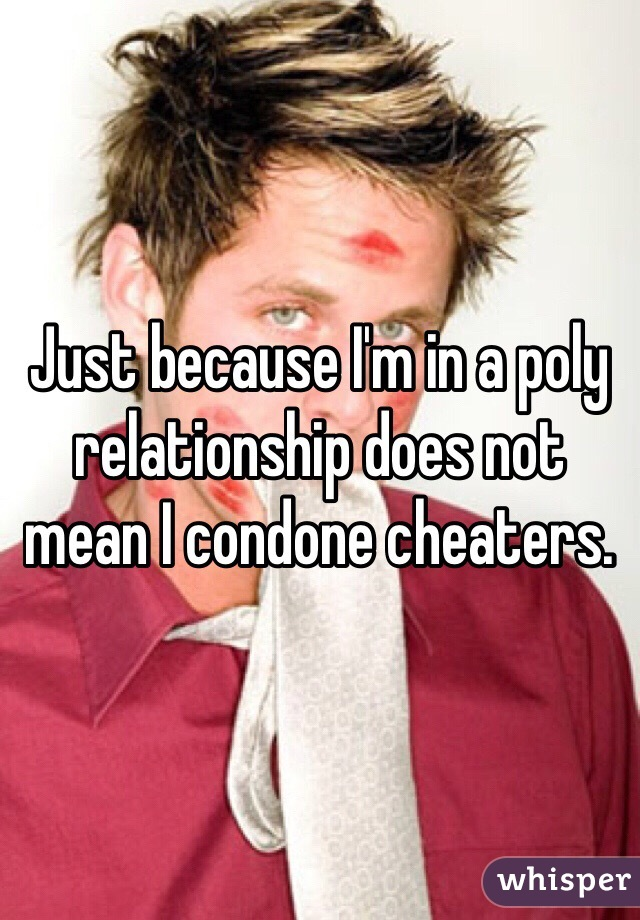 Just because I'm in a poly relationship does not mean I condone cheaters.