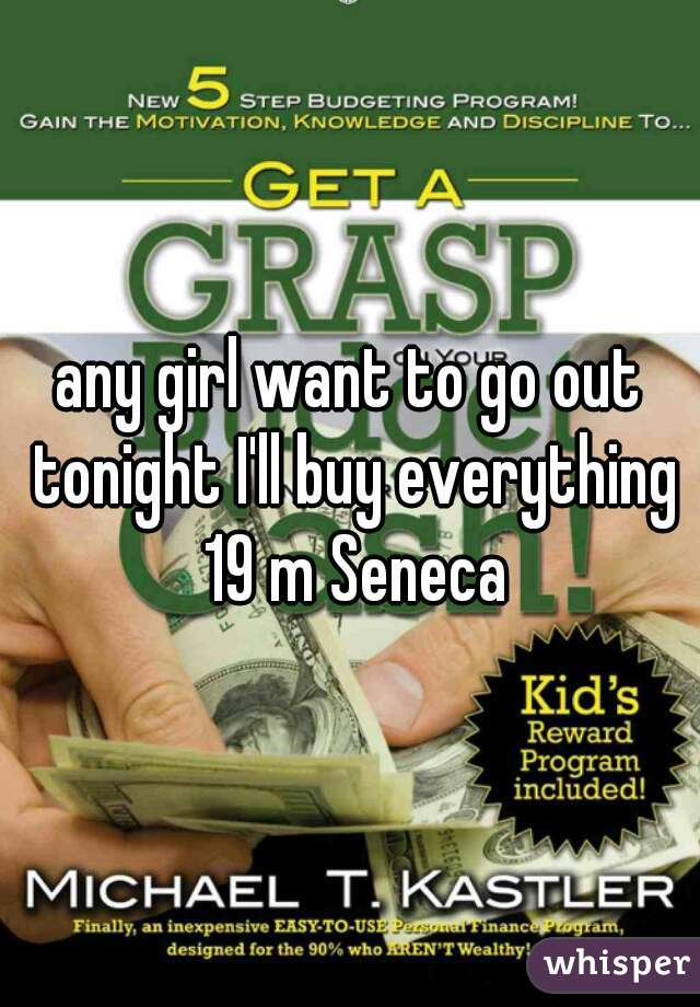 any girl want to go out tonight I'll buy everything 19 m Seneca