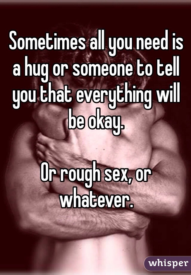 Sometimes all you need is a hug or someone to tell you that everything will be okay.   Or rough sex, or whatever.