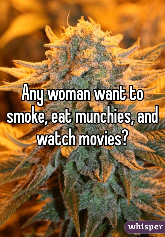 Any woman want to smoke, eat munchies, and watch movies?