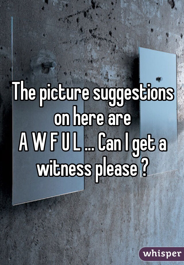 The picture suggestions on here are  A W F U L ... Can I get a witness please ?