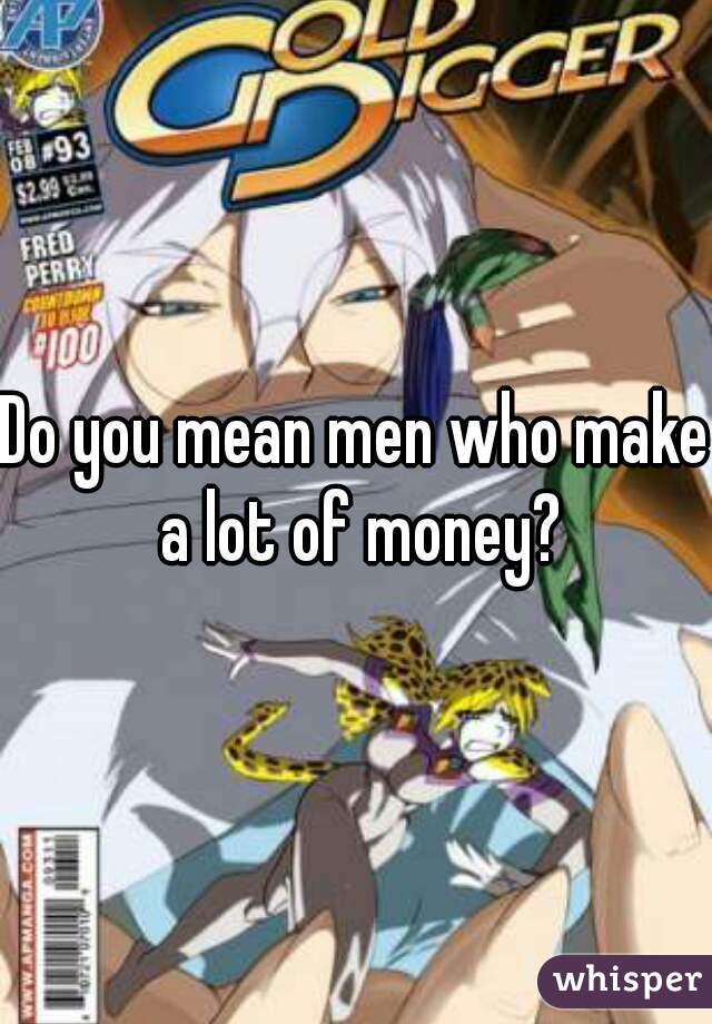 Do you mean men who make a lot of money?