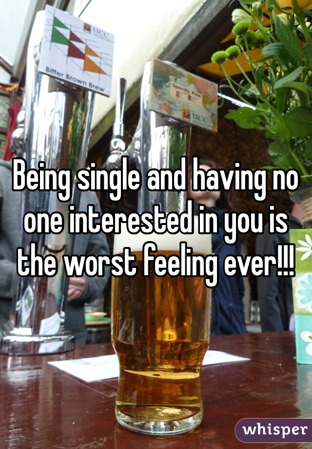 Being single and having no one interested in you is the worst feeling ever!!!