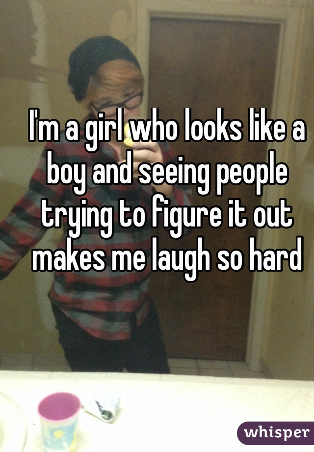 I'm a girl who looks like a boy and seeing people trying to figure it out makes me laugh so hard