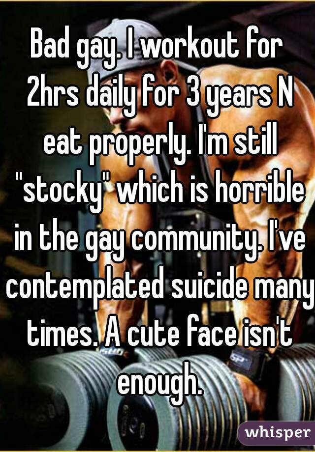 """Bad gay. I workout for 2hrs daily for 3 years N eat properly. I'm still """"stocky"""" which is horrible in the gay community. I've contemplated suicide many times. A cute face isn't enough."""