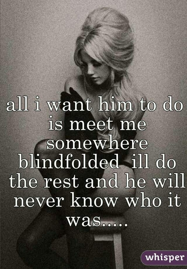 all i want him to do is meet me somewhere blindfolded  ill do the rest and he will never know who it was.....