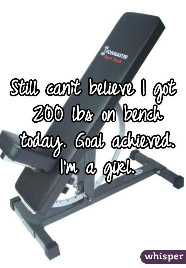 Still can't believe I got 200 lbs on bench today. Goal achieved. I'm a girl.