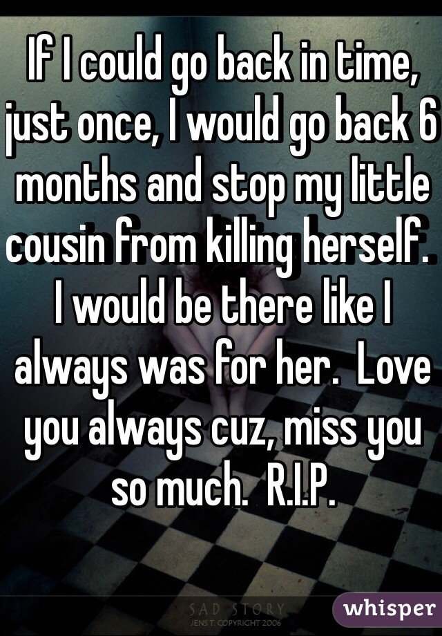 If I could go back in time, just once, I would go back 6 months and stop my little cousin from killing herself.  I would be there like I always was for her.  Love you always cuz, miss you so much.  R.I.P.