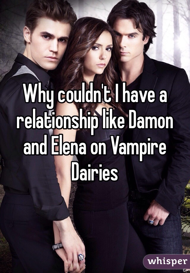 Why couldn't I have a relationship like Damon and Elena on Vampire Dairies