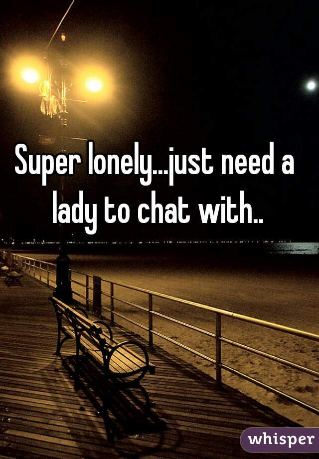 Super lonely...just need a lady to chat with..
