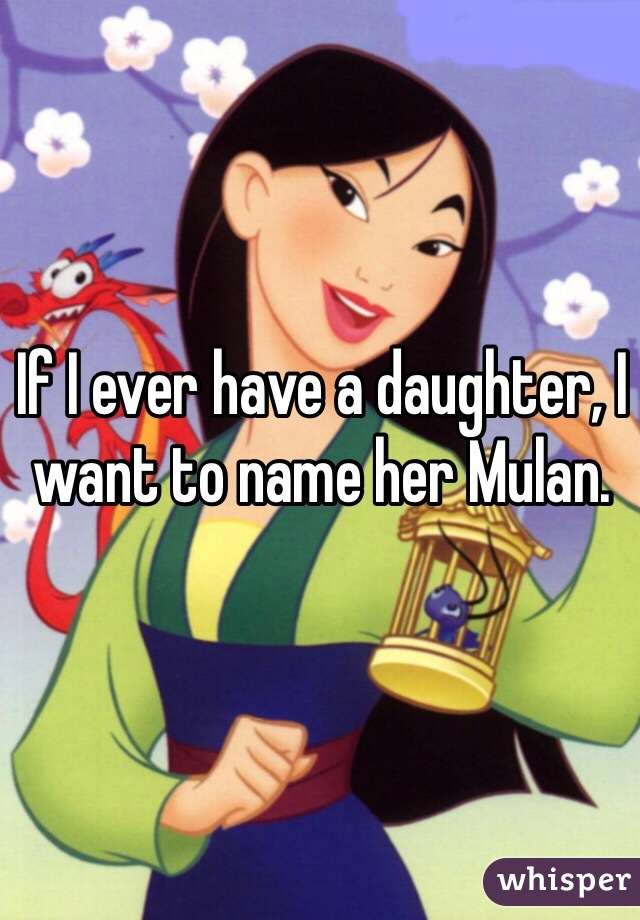 If I ever have a daughter, I want to name her Mulan.