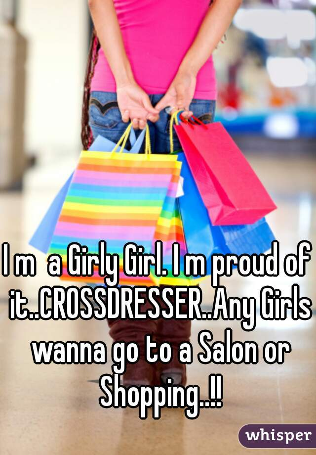 I m  a Girly Girl. I m proud of it..CROSSDRESSER..Any Girls wanna go to a Salon or Shopping..!!