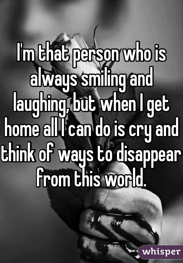 I'm that person who is always smiling and laughing, but when I get home all I can do is cry and think of ways to disappear from this world.
