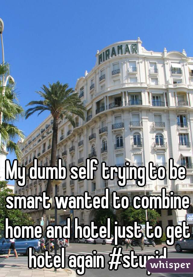My dumb self trying to be smart wanted to combine home and hotel just to get hotel again #stupid