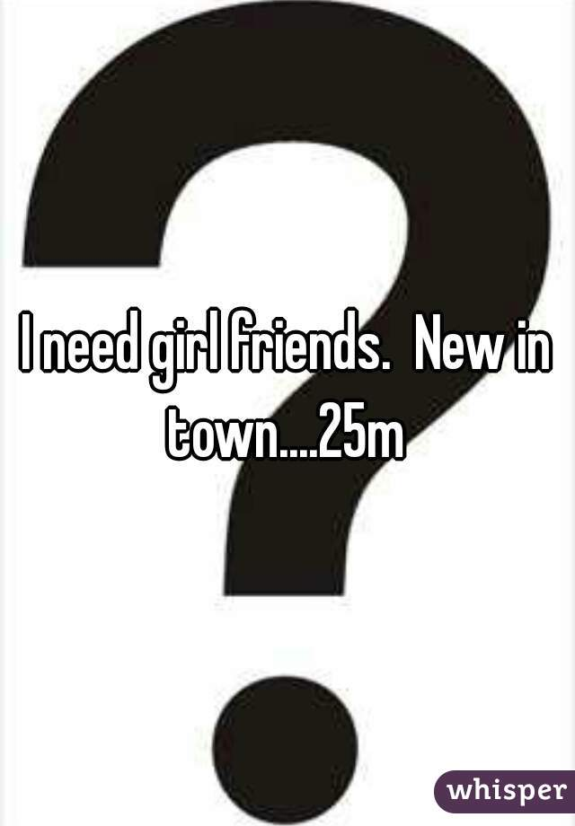 I need girl friends.  New in town....25m