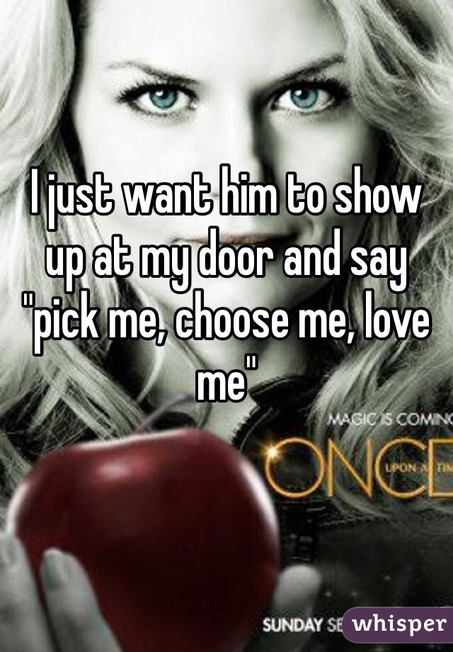 """I just want him to show up at my door and say """"pick me, choose me, love me"""""""