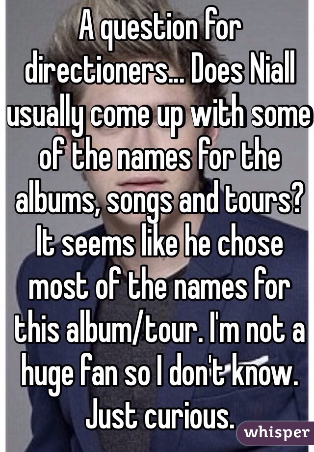 A question for directioners... Does Niall usually come up with some of the names for the albums, songs and tours? It seems like he chose most of the names for this album/tour. I'm not a huge fan so I don't know. Just curious.