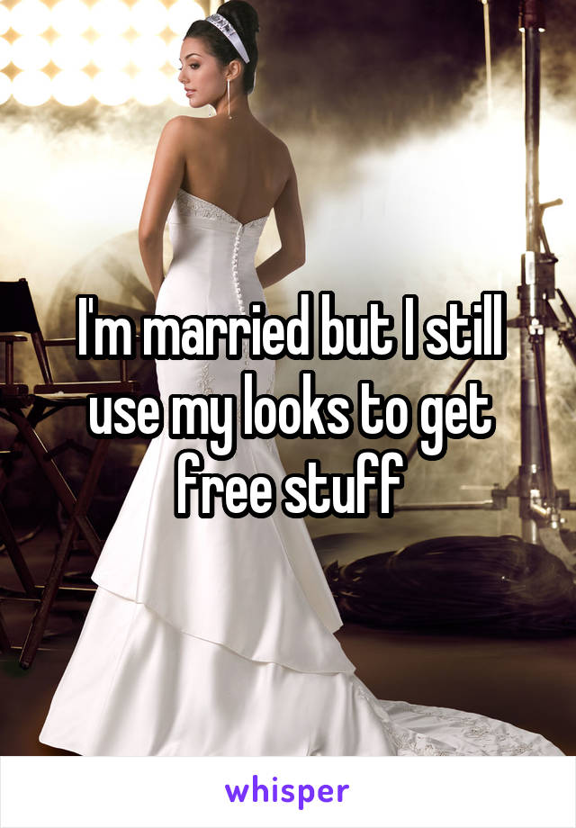 I'm married but I still use my looks to get free stuff