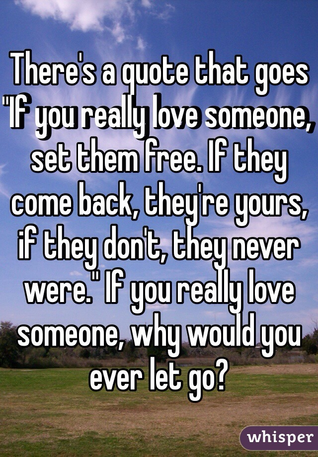 Theres A Quote That Goes If You Really Love Someone Set Them Free