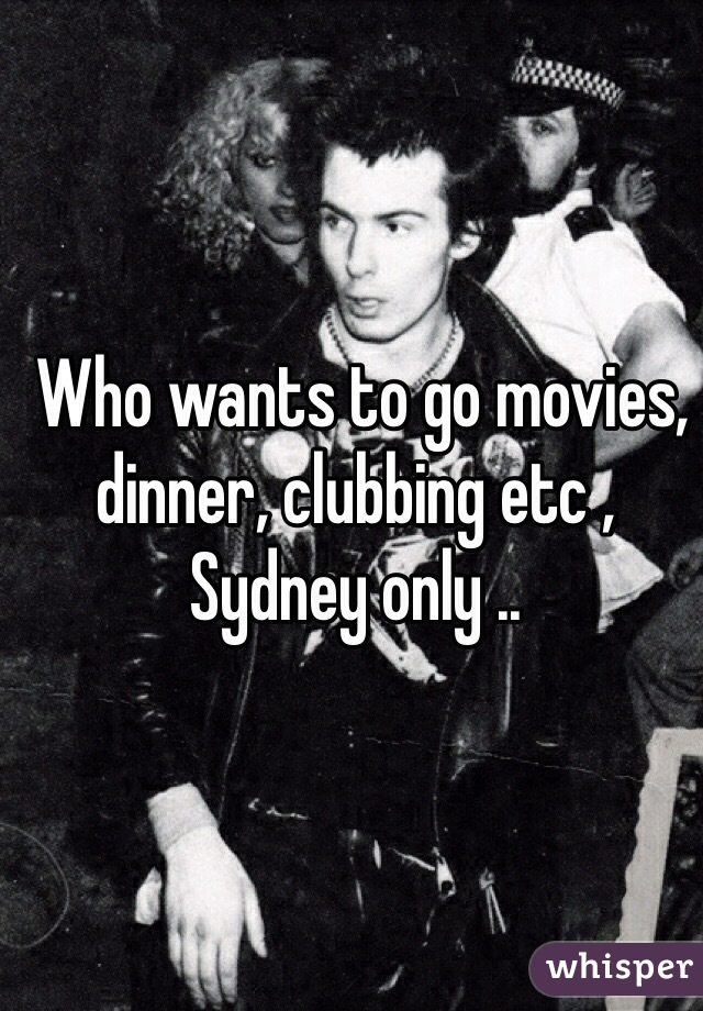 Who wants to go movies, dinner, clubbing etc , Sydney only ..