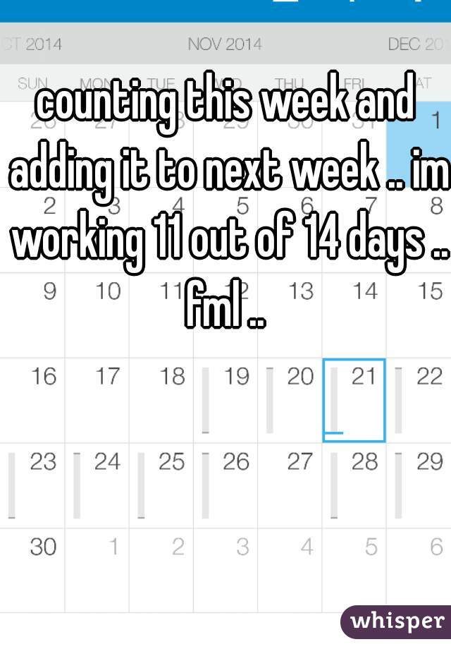 counting this week and adding it to next week .. im working 11 out of 14 days .. fml ..