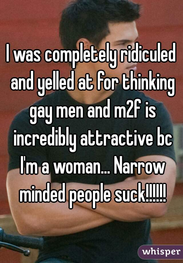 I was completely ridiculed and yelled at for thinking gay men and m2f is incredibly attractive bc I'm a woman... Narrow minded people suck!!!!!!