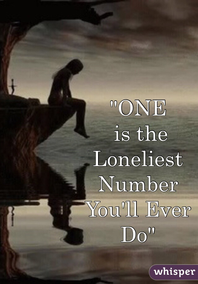 """""""ONE  is the  Loneliest  Number You'll Ever Do"""""""