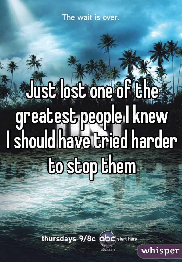 Just lost one of the greatest people I knew  I should have tried harder to stop them