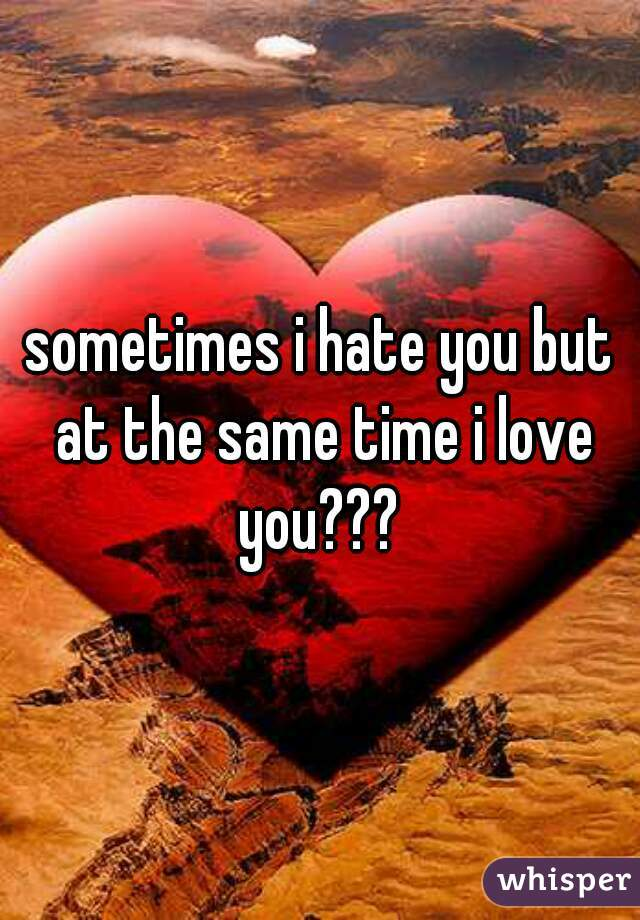 sometimes i hate you but at the same time i love you???