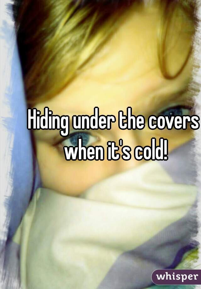 Hiding under the covers when it's cold!